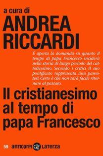 Il cristianesimo al tempo di papa Francesco - Andrea Riccardi