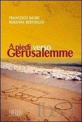 A piedi verso Gerusalemme - Francesco Balbo, Rosanna Bertoglio