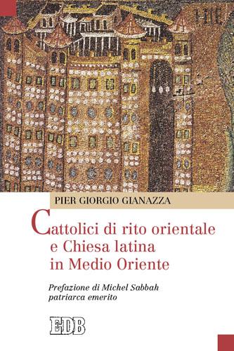 Cattolici di rito orientale e chiesa latina in Medio Oriente - Pier Giorgio Gianazza