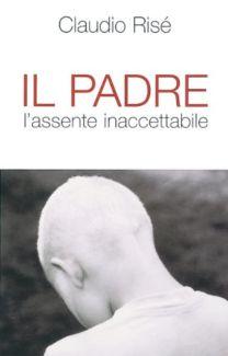 Il padre. L'assente inaccettabile - Claudio Risé