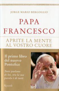 Papa Francesco – Aprite la mente al vostro cuore - Jorge Mario Bergoglio