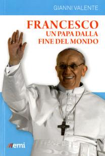 Francesco. Un papa dalla fine del mondo - Gianni Valente