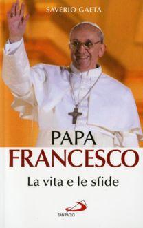 Papa Francesco – La vita e le sfide - Saverio Gaeta