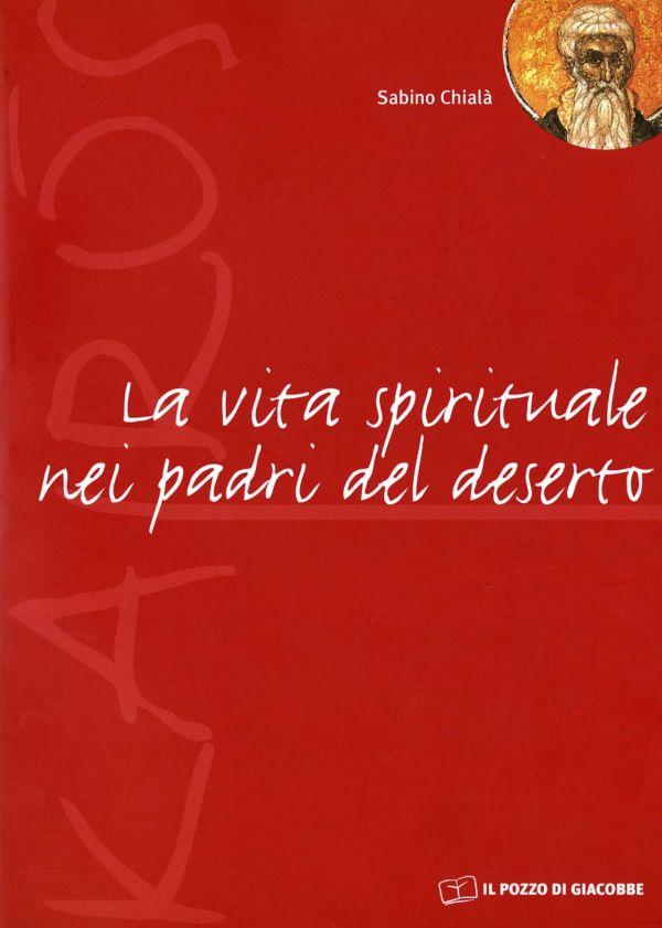 La vita spirituale nei padri del deserto - Sabino Chialà