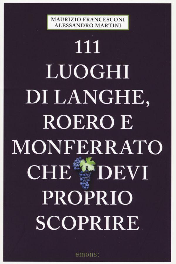 111 luoghi di Langhe, Roero e Monferrato che devi proprio scoprire - Maurizio Francesconi, Alessandro Martini