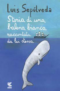 Storia di una balena bianca raccontata da lei stessa - Luis Sepúlveda