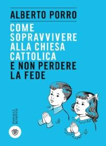 Come sopravvivere alla Chiesa cattolica e non perdere la fede - Alberto Porro
